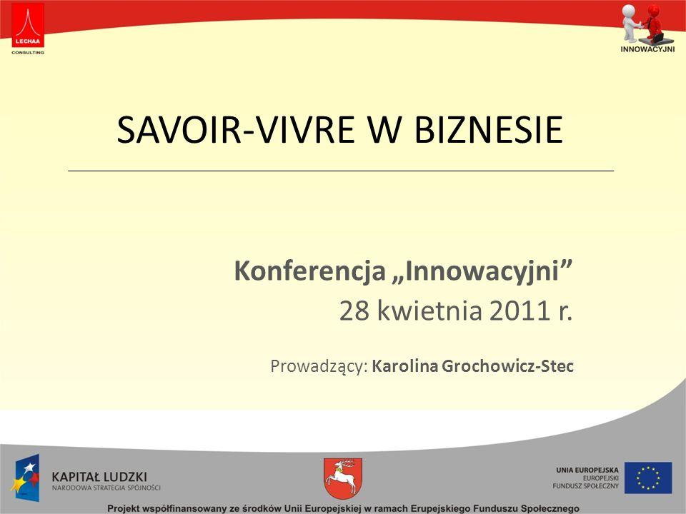 SAVOIR-VIVRE W BIZNESIE Konferencja Innowacyjni 28 kwietnia 2011 r. Prowadzący: Karolina Grochowicz-Stec