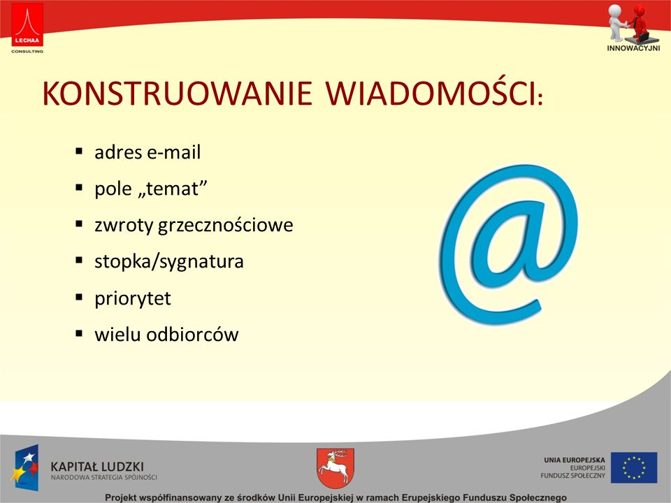 KONSTRUOWANIE WIADOMOŚCI : adres e-mail pole temat zwroty grzecznościowe stopka/sygnatura priorytet wielu odbiorców