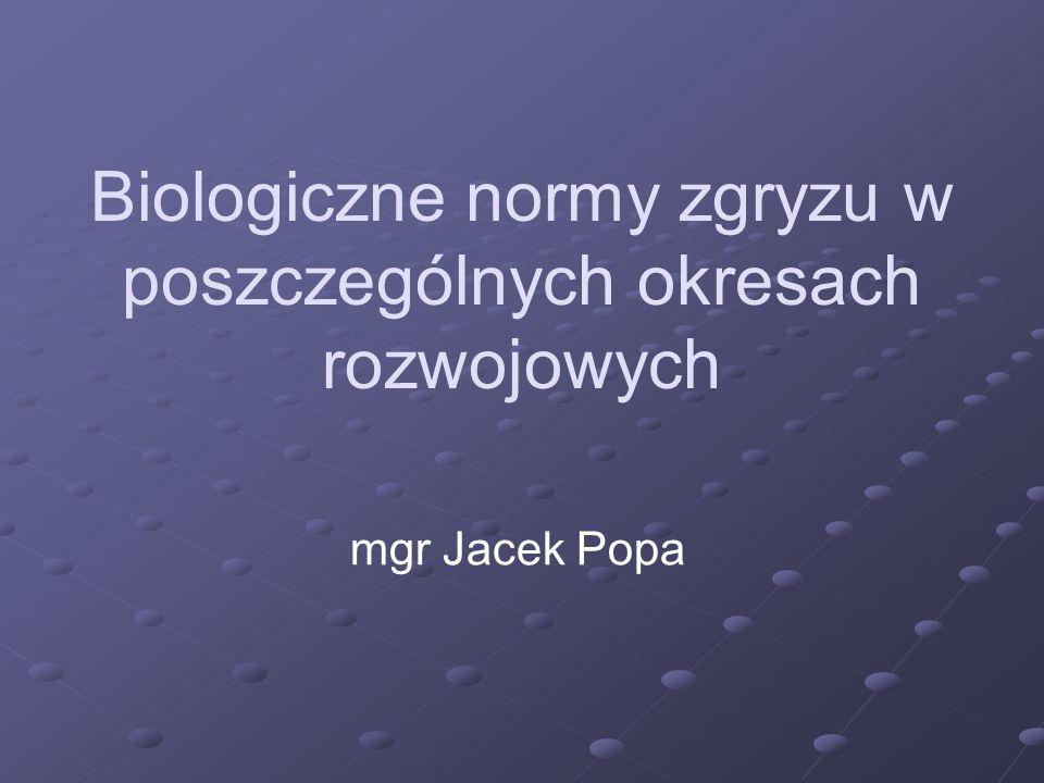 Biologiczne normy zgryzu w poszczególnych okresach rozwojowych mgr Jacek Popa