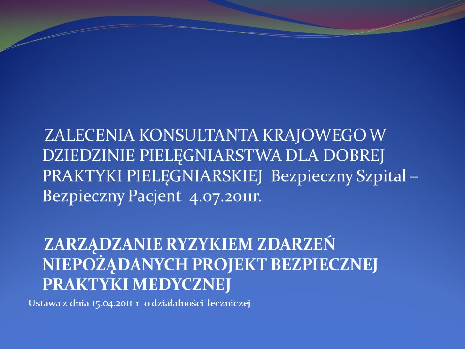 ZALECENIA KONSULTANTA KRAJOWEGO W DZIEDZINIE PIELĘGNIARSTWA DLA DOBREJ PRAKTYKI PIELĘGNIARSKIEJ Bezpieczny Szpital – Bezpieczny Pacjent 4.07.2011r.
