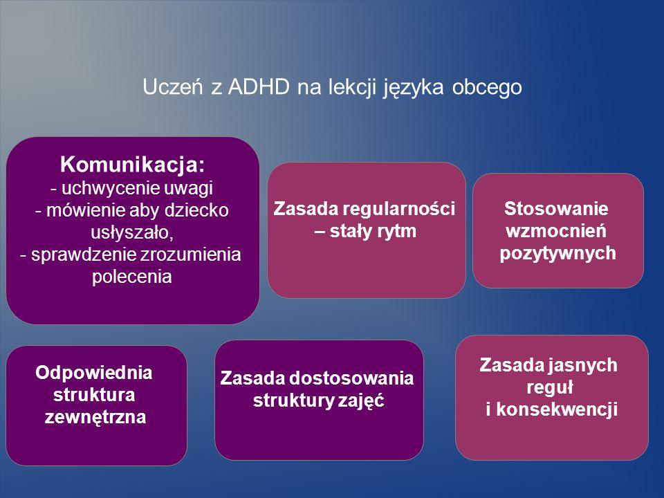 Uczeń z ADHD na lekcji języka obcego Zasada jasnych reguł i konsekwencji Zasada regularności – stały rytm Komunikacja: - uchwycenie uwagi - mówienie a