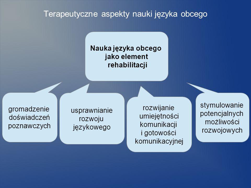 Terapeutyczne aspekty nauki języka obcego Nauka języka obcego jako element rehabilitacji gromadzenie doświadczeń poznawczych usprawnianie rozwoju języ