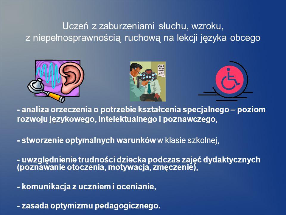 Uczeń z zaburzeniami słuchu na lekcji języka obcego Poznawanie wielozmysłowe Indukcyjny sposób nauczania Pozytywna atmosfera zajęć, odwołanie do doświadczeń ucznia Materiał nauczania powinien mieć strukturę sekwencyjną Pomoce wizulane, ważne elementy graficzne Terapeutyczne aspekty nauczania języka obcego