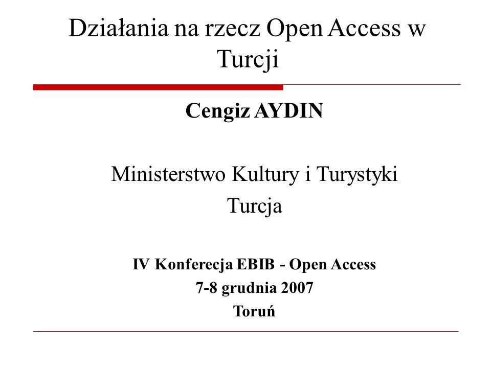 Działania na rzecz Open Access w Turcji Cengiz AYDIN Ministerstwo Kultury i Turystyki Turcja IV Konferecja EBIB - Open Access 7-8 grudnia 2007 Toruń