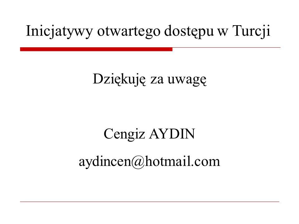 Inicjatywy otwartego dostępu w Turcji Dziękuję za uwagę Cengiz AYDIN aydincen@hotmail.com