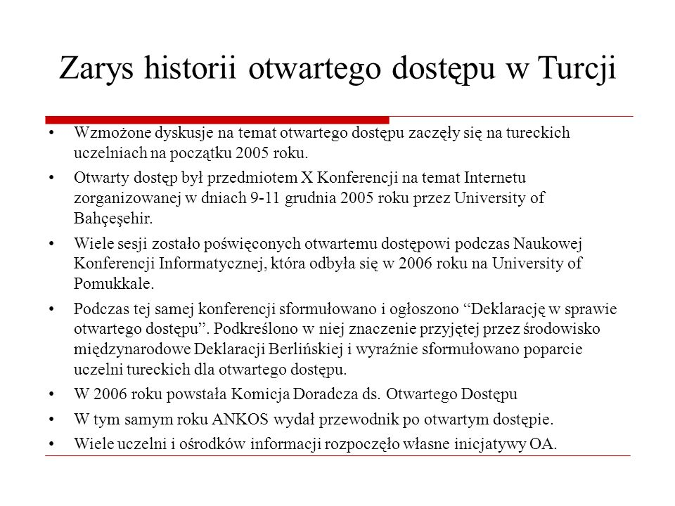 Zarys historii otwartego dostępu w Turcji Wzmożone dyskusje na temat otwartego dostępu zaczęły się na tureckich uczelniach na początku 2005 roku.
