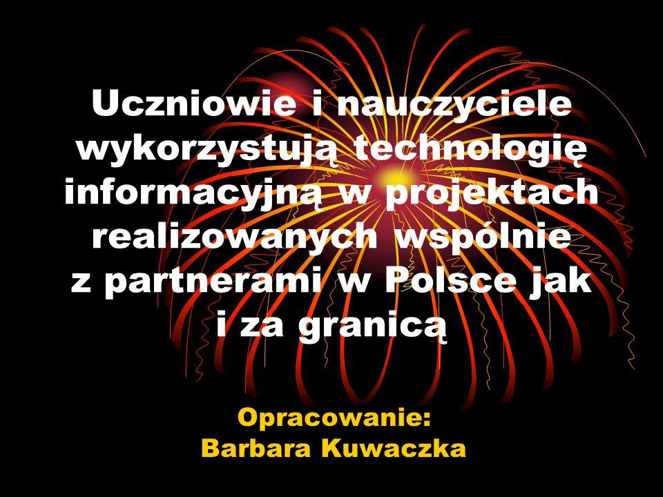 Uczniowie i nauczyciele wykorzystują technologię informacyjną w projektach realizowanych wspólnie z partnerami w Polsce jak i za granicą Opracowanie: Barbara Kuwaczka