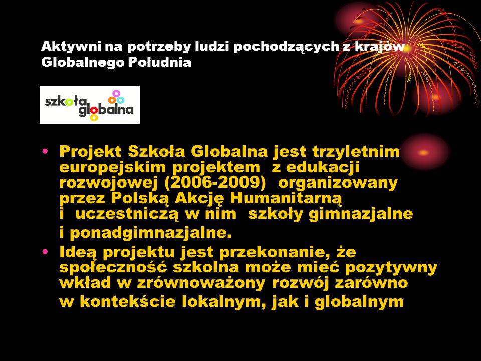 Aktywni na potrzeby ludzi pochodzących z krajów Globalnego Południa Projekt Szkoła Globalna jest trzyletnim europejskim projektem z edukacji rozwojowej (2006-2009) organizowany przez Polską Akcję Humanitarną i uczestniczą w nim szkoły gimnazjalne i ponadgimnazjalne.