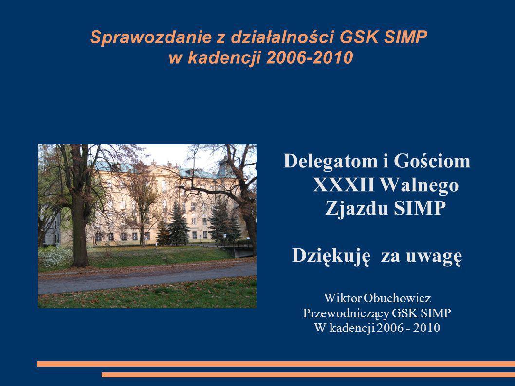 Sprawozdanie z działalności GSK SIMP w kadencji 2006-2010 Delegatom i Gościom XXXII Walnego Zjazdu SIMP Dziękuję za uwagę Wiktor Obuchowicz Przewodnic