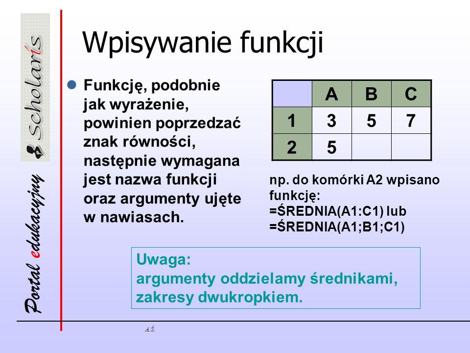 Portal edukacyjny A.Ś. Wpisywanie funkcji Funkcję, podobnie jak wyrażenie, powinien poprzedzać znak równości, następnie wymagana jest nazwa funkcji or