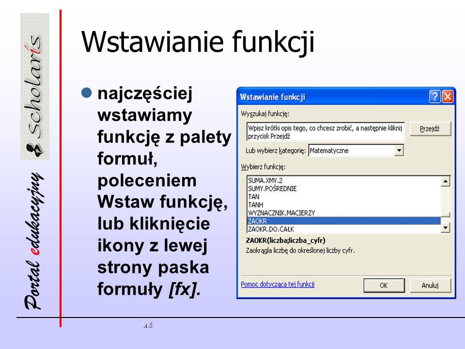 Portal edukacyjny A.Ś. Wstawianie funkcji najczęściej wstawiamy funkcję z palety formuł, poleceniem Wstaw funkcję, lub kliknięcie ikony z lewej strony
