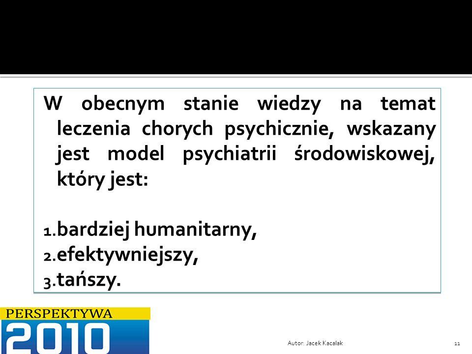 Autor: Jacek Kacalak11 W obecnym stanie wiedzy na temat leczenia chorych psychicznie, wskazany jest model psychiatrii środowiskowej, który jest: 1. ba