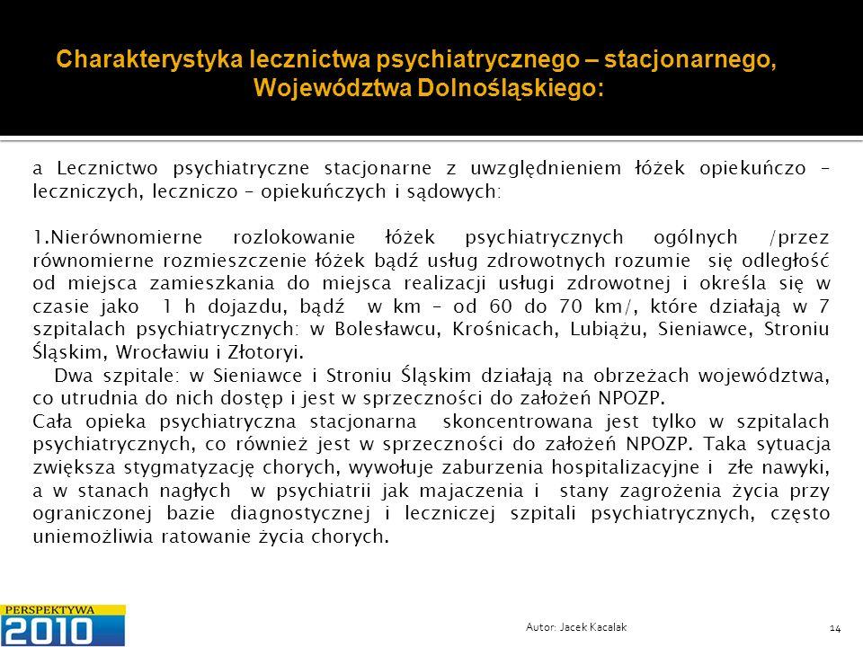 Autor: Jacek Kacalak14 Charakterystyka lecznictwa psychiatrycznego – stacjonarnego, Województwa Dolnośląskiego: Lecznictwo psychiatryczne stacjonarne