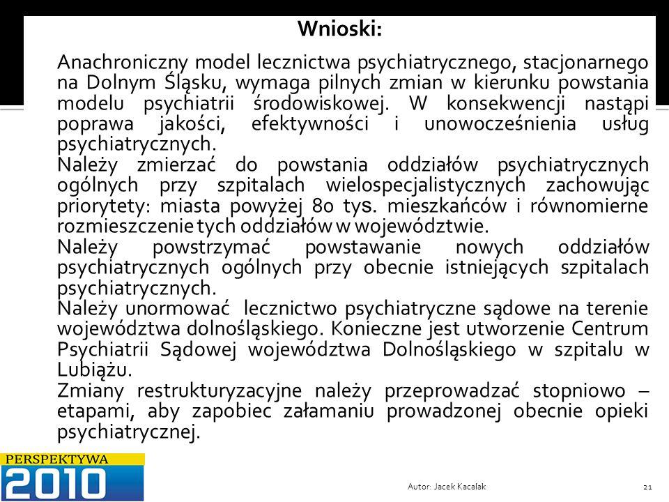 Autor: Jacek Kacalak21 Wnioski: 1. Anachroniczny model lecznictwa psychiatrycznego, stacjonarnego na Dolnym Śląsku, wymaga pilnych zmian w kierunku po