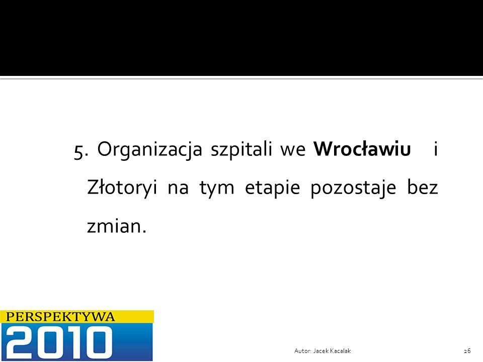 Autor: Jacek Kacalak26 5. Organizacja szpitali we Wrocławiu i Złotoryi na tym etapie pozostaje bez zmian.