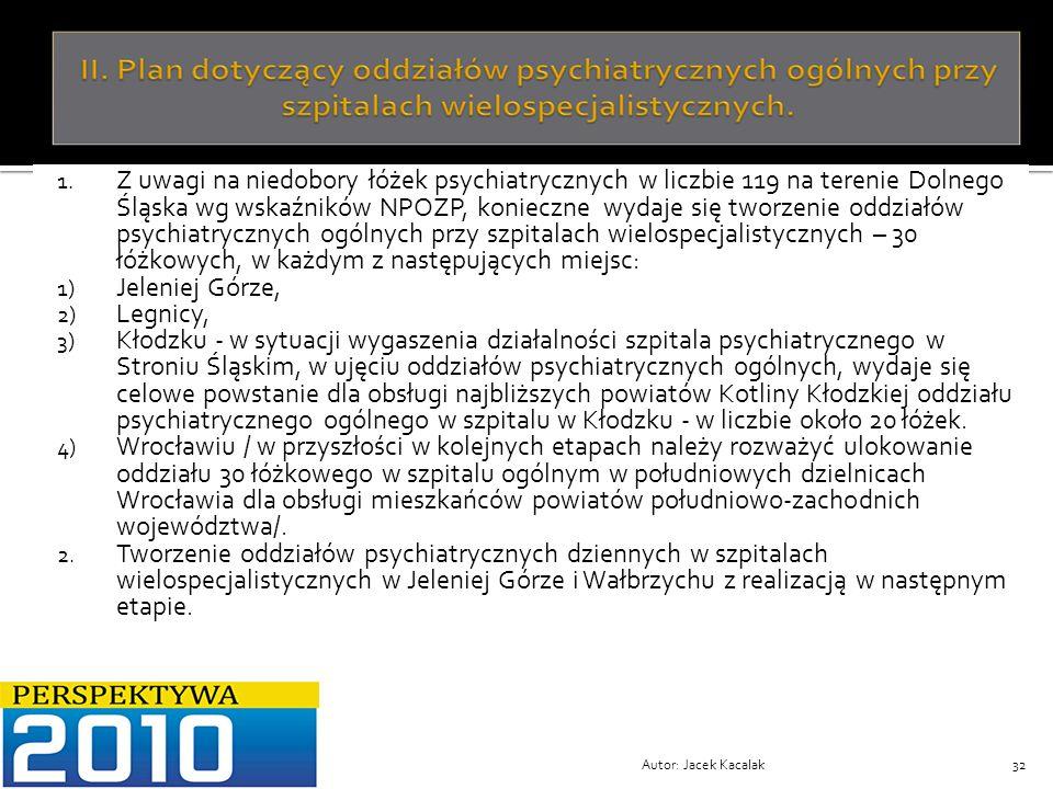 Autor: Jacek Kacalak32 1. Z uwagi na niedobory łóżek psychiatrycznych w liczbie 119 na terenie Dolnego Śląska wg wskaźników NPOZP, konieczne wydaje si