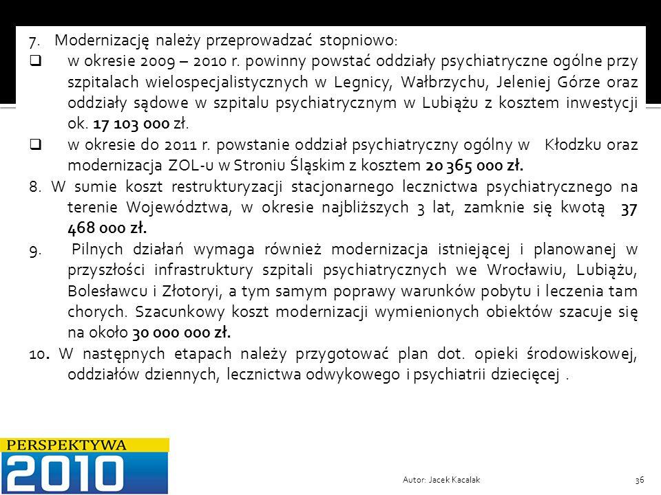 Autor: Jacek Kacalak36 7. Modernizację należy przeprowadzać stopniowo: w okresie 2009 – 2010 r. powinny powstać oddziały psychiatryczne ogólne przy sz