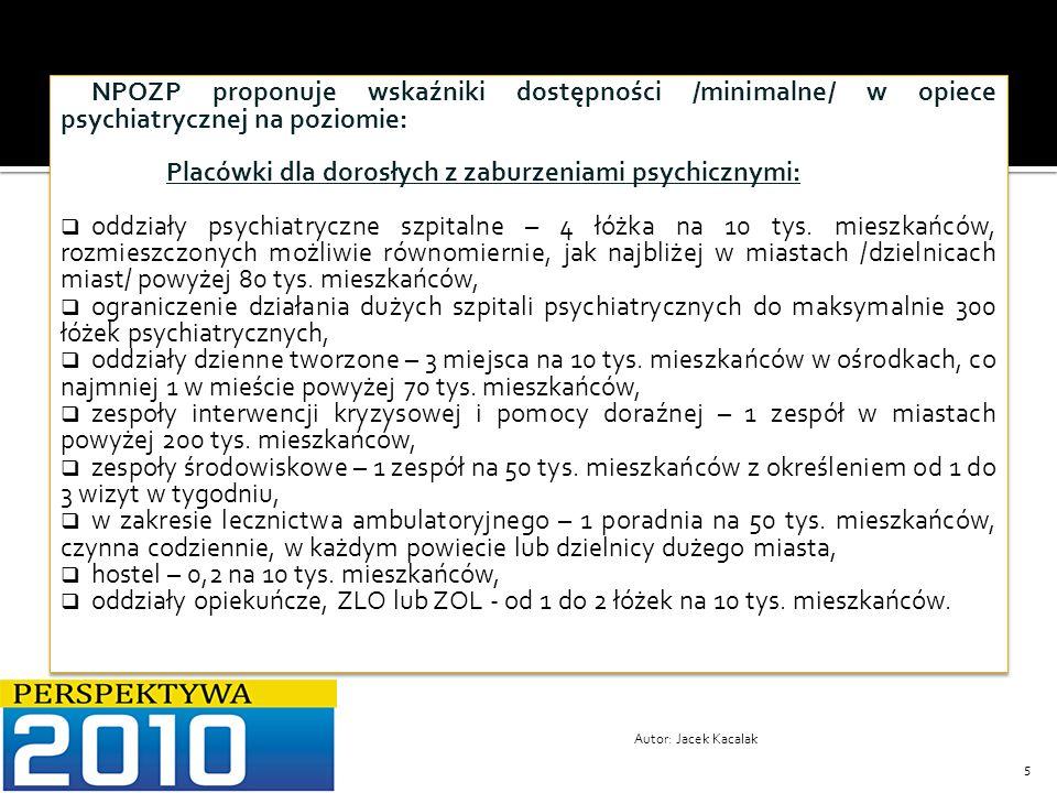 6 Docelowo model lecznictwa psychiatrycznego na terenie Polski powinien być oparty na Centrach Zdrowia Psychicznego, które składać się powinny co najmniej z: zespołu ambulatoryjnego, którego zadaniem będą porady lekarskie i psychologiczne, indywidualna i grupowa pomoc psychoterapeutyczna, czynności pielęgniarskie i interwencje socjalne, zespołu środowiskowego, którego zadaniem będą wizyty domowe, terapia indywidualna i grupowa, praca z rodziną, treningi umiejętności, budowanie sieci oparcia społecznego, zajęcia i turnusy rehabilitacyjne, zespołu dziennego, którego zadaniem jest częściowa hospitalizacja, umożliwiająca powrót do życia społecznego pacjenta po leczeniu szpitalnym, zespołu szpitalnego, którego zadaniem jest dostęp do odpowiednio kwalifikowanej psychiatrycznej opieki stacjonarnej.