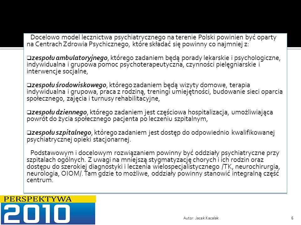 Autor: Jacek Kacalak27 6.Postulowana zmiana organizacyjna szpitala psychiatrycznego w Sieniawce: Z uwagi na powstanie jednego podmiotu/połączenie szpitala psychiatrycznego w Sieniawce ze szpitalem ogólnym w Zgorzelcu/ świadczącego usługi medyczne zarówno w zakresie opieki psychiatrycznej jak i lecznictwa podstawowego i specjalistycznego/ konieczne jest utrzymanie w połączonym szpitalu oddziału psychiatrycznego ogólnego i oddziału terapii uzależnień od alkoholu, biorąc pod uwagę argumenty przytoczone wcześniej w NPOZP.