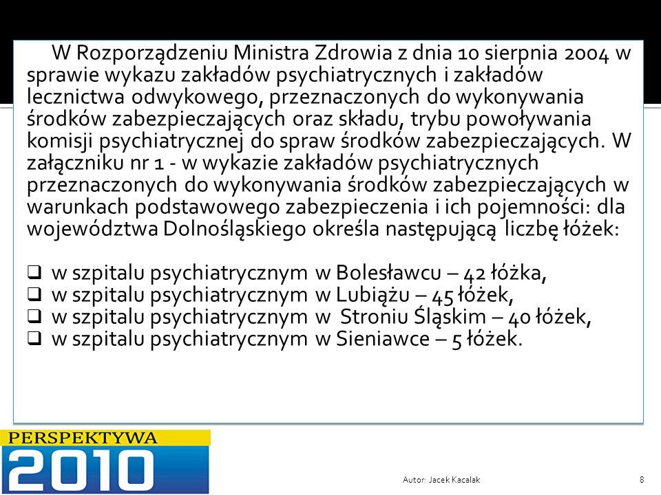 Autor: Jacek Kacalak9 Załącznik nr 2 tego Rozporządzenia - wykaz zakładów psychiatrycznych przeznaczonych do wykonywania środków zabezpieczających w warunkach wzmocnionego zabezpieczenia i ich pojemności – określa liczbę łóżek w następujących szpitalach na terenie Dolnego Śląska: 1.