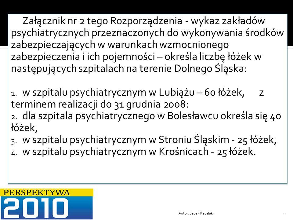 Autor: Jacek Kacalak9 Załącznik nr 2 tego Rozporządzenia - wykaz zakładów psychiatrycznych przeznaczonych do wykonywania środków zabezpieczających w w