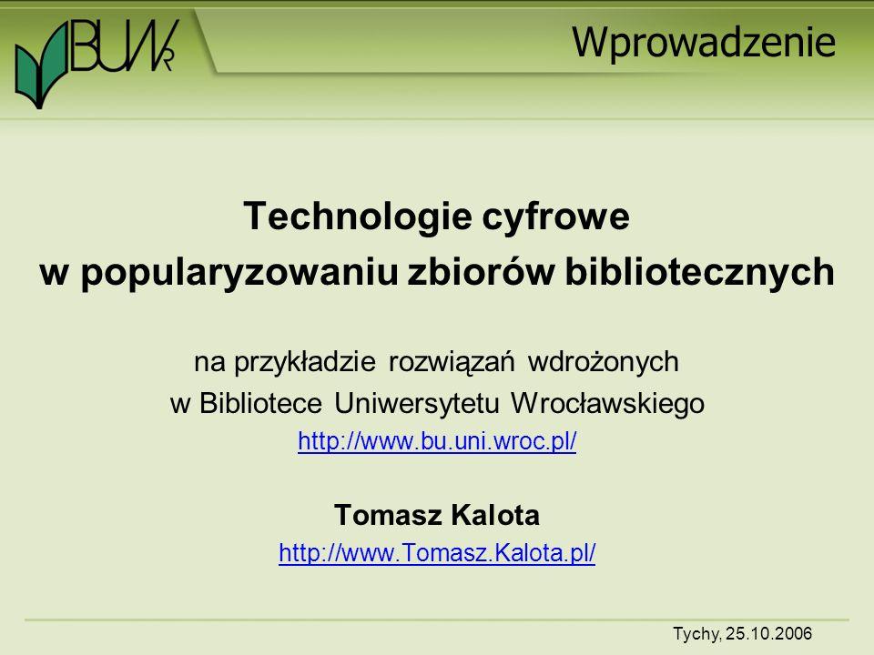 Tychy, 25.10.2006 Wprowadzenie Technologie cyfrowe w popularyzowaniu zbiorów bibliotecznych na przykładzie rozwiązań wdrożonych w Bibliotece Uniwersytetu Wrocławskiego http://www.bu.uni.wroc.pl/ Tomasz Kalota http://www.Tomasz.Kalota.pl/