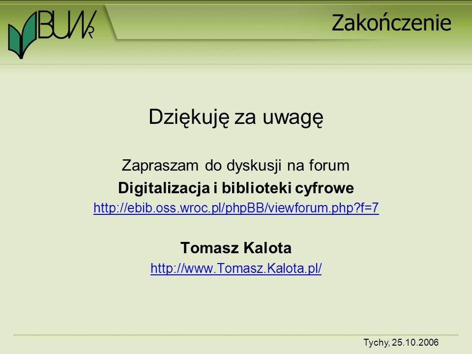 Tychy, 25.10.2006 Zakończenie Dziękuję za uwagę Zapraszam do dyskusji na forum Digitalizacja i biblioteki cyfrowe http://ebib.oss.wroc.pl/phpBB/viewforum.php f=7 Tomasz Kalota http://www.Tomasz.Kalota.pl/