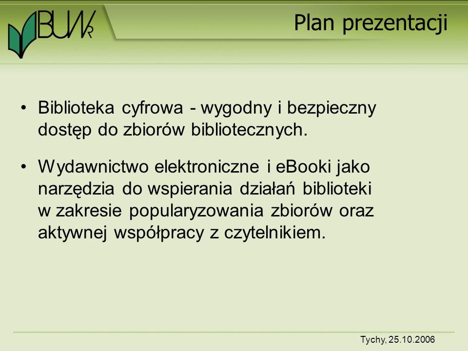 Tychy, 25.10.2006 Plan prezentacji Biblioteka cyfrowa - wygodny i bezpieczny dostęp do zbiorów bibliotecznych.