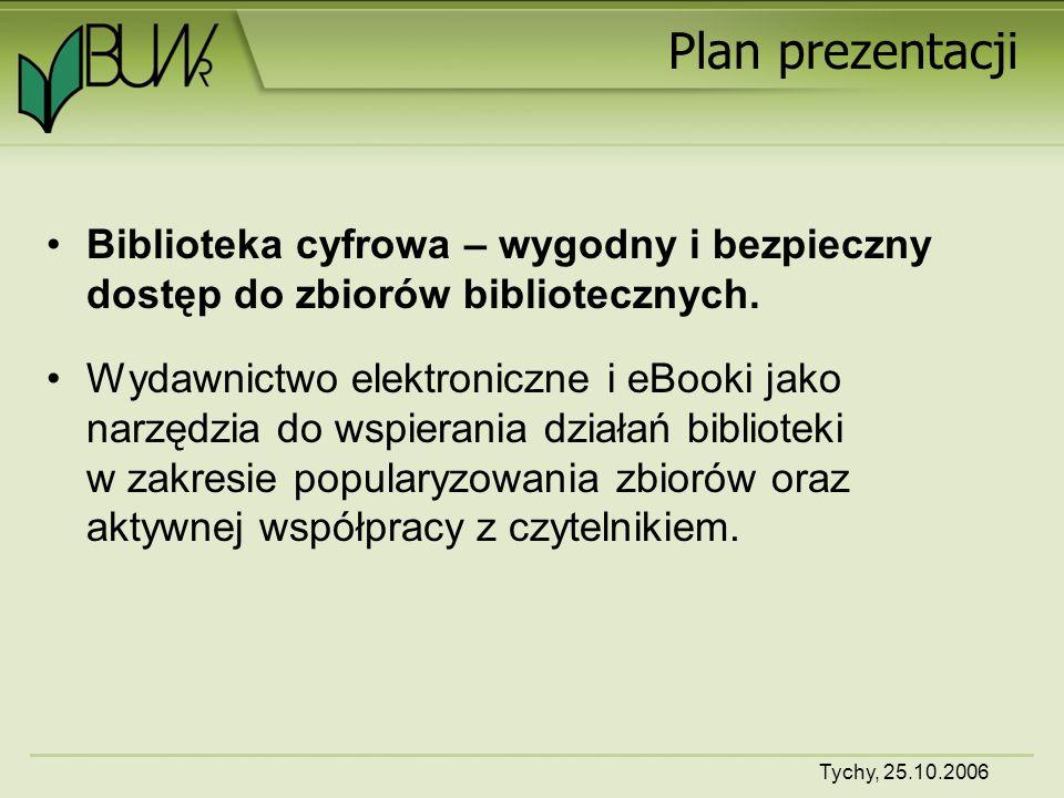 Tychy, 25.10.2006 Plan prezentacji Biblioteka cyfrowa – wygodny i bezpieczny dostęp do zbiorów bibliotecznych.