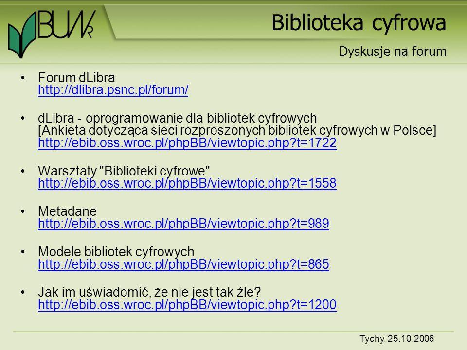 Tychy, 25.10.2006 Biblioteka cyfrowa Forum dLibra http://dlibra.psnc.pl/forum/ http://dlibra.psnc.pl/forum/ dLibra - oprogramowanie dla bibliotek cyfrowych [Ankieta dotycząca sieci rozproszonych bibliotek cyfrowych w Polsce] http://ebib.oss.wroc.pl/phpBB/viewtopic.php t=1722 http://ebib.oss.wroc.pl/phpBB/viewtopic.php t=1722 Warsztaty Biblioteki cyfrowe http://ebib.oss.wroc.pl/phpBB/viewtopic.php t=1558 http://ebib.oss.wroc.pl/phpBB/viewtopic.php t=1558 Metadane http://ebib.oss.wroc.pl/phpBB/viewtopic.php t=989 http://ebib.oss.wroc.pl/phpBB/viewtopic.php t=989 Modele bibliotek cyfrowych http://ebib.oss.wroc.pl/phpBB/viewtopic.php t=865 http://ebib.oss.wroc.pl/phpBB/viewtopic.php t=865 Jak im uświadomić, że nie jest tak źle.