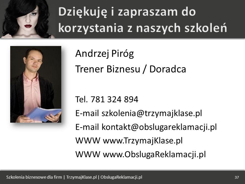 Andrzej Piróg Trener Biznesu / Doradca Tel. 781 324 894 E-mail szkolenia@trzymajklase.pl E-mail kontakt@obslugareklamacji.pl WWW www.TrzymajKlase.pl W