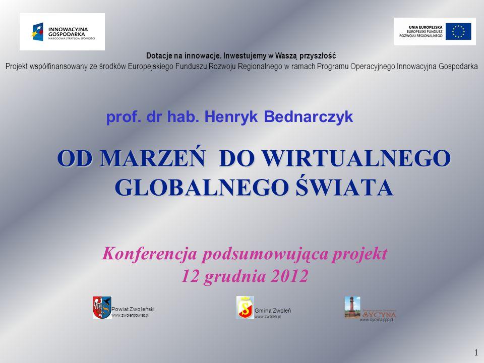 1 OD MARZEŃ DO WIRTUALNEGO GLOBALNEGO ŚWIATA prof. dr hab. Henryk Bednarczyk Dotacje na innowacje. Inwestujemy w Waszą przyszłość Projekt współfinanso