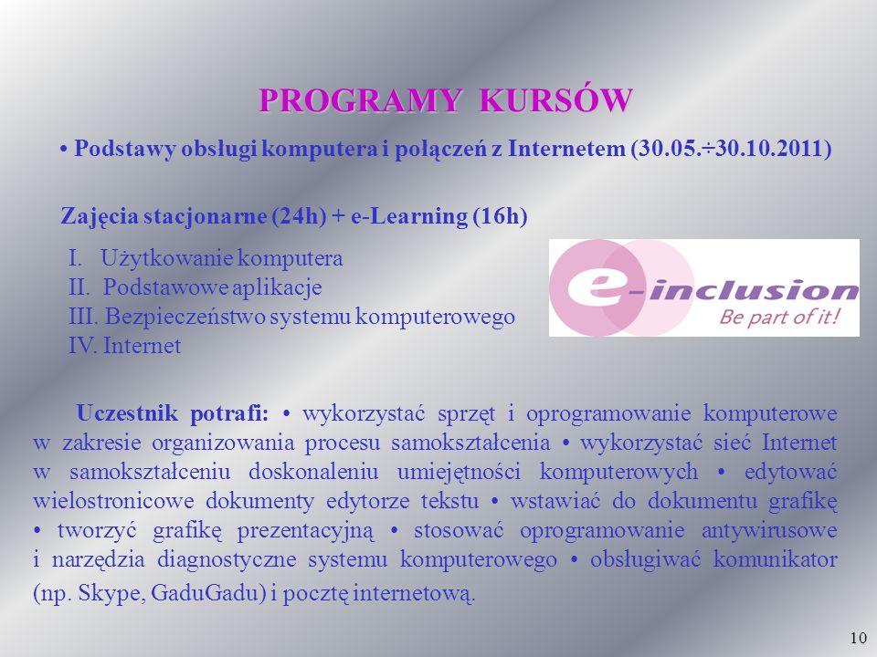 10 PROGRAMY KURSÓW Podstawy obsługi komputera i połączeń z Internetem (30.05.÷30.10.2011) I. Użytkowanie komputera II. Podstawowe aplikacje III. Bezpi