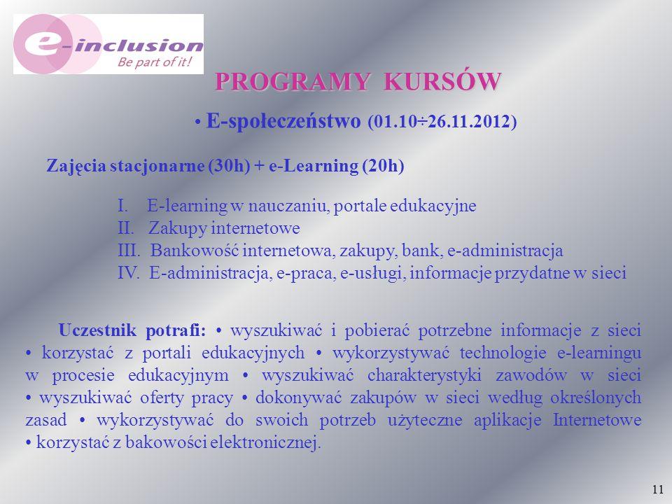 11 PROGRAMY KURSÓW E-społeczeństwo (01.10÷26.11.2012) I. E-learning w nauczaniu, portale edukacyjne II. Zakupy internetowe III. Bankowość internetowa,