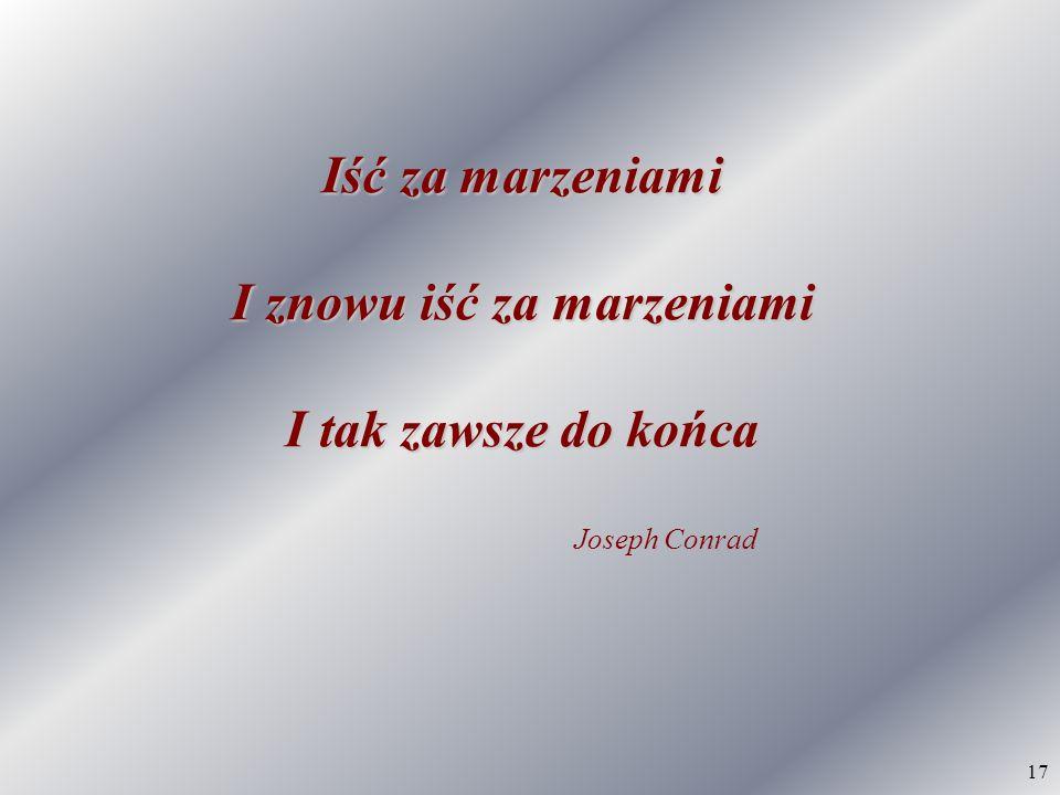 17 Iść za marzeniami I znowu iść za marzeniami I tak zawsze do końca Joseph Conrad