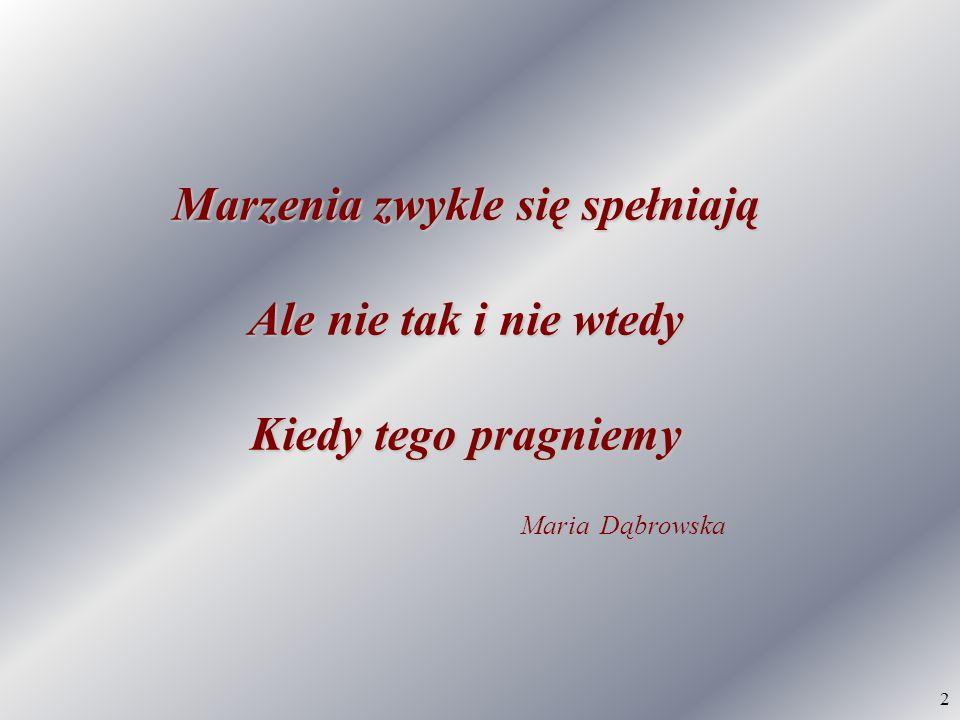 2 Marzenia zwykle się spełniają Ale nie tak i nie wtedy Kiedy tego pragniemy Maria Dąbrowska