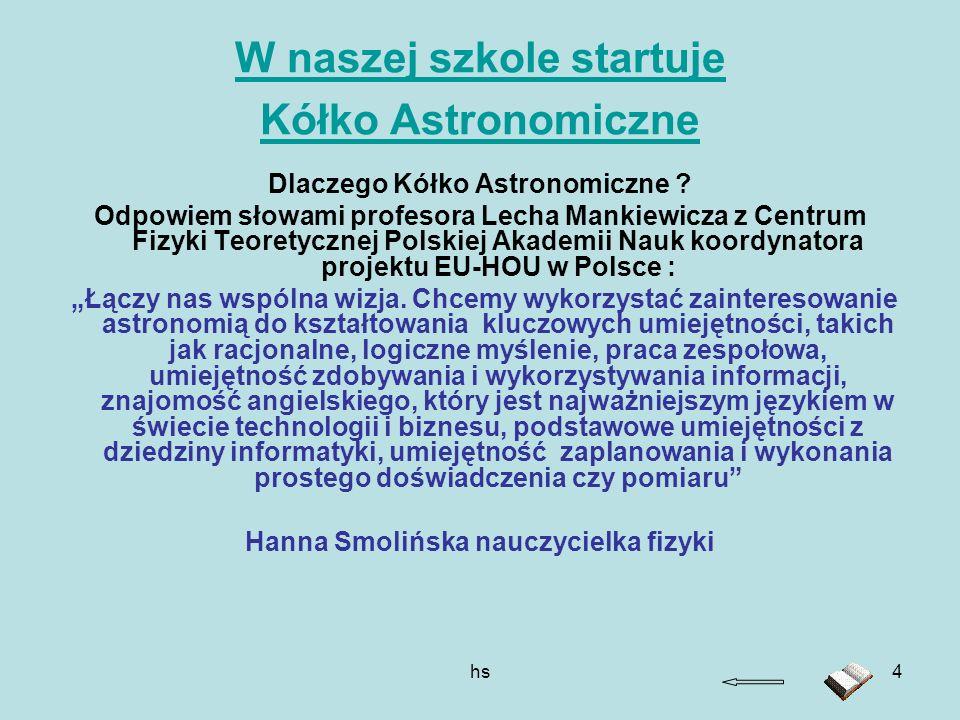 hs4 W naszej szkole startuje Kółko Astronomiczne Dlaczego Kółko Astronomiczne ? Odpowiem słowami profesora Lecha Mankiewicza z Centrum Fizyki Teoretyc