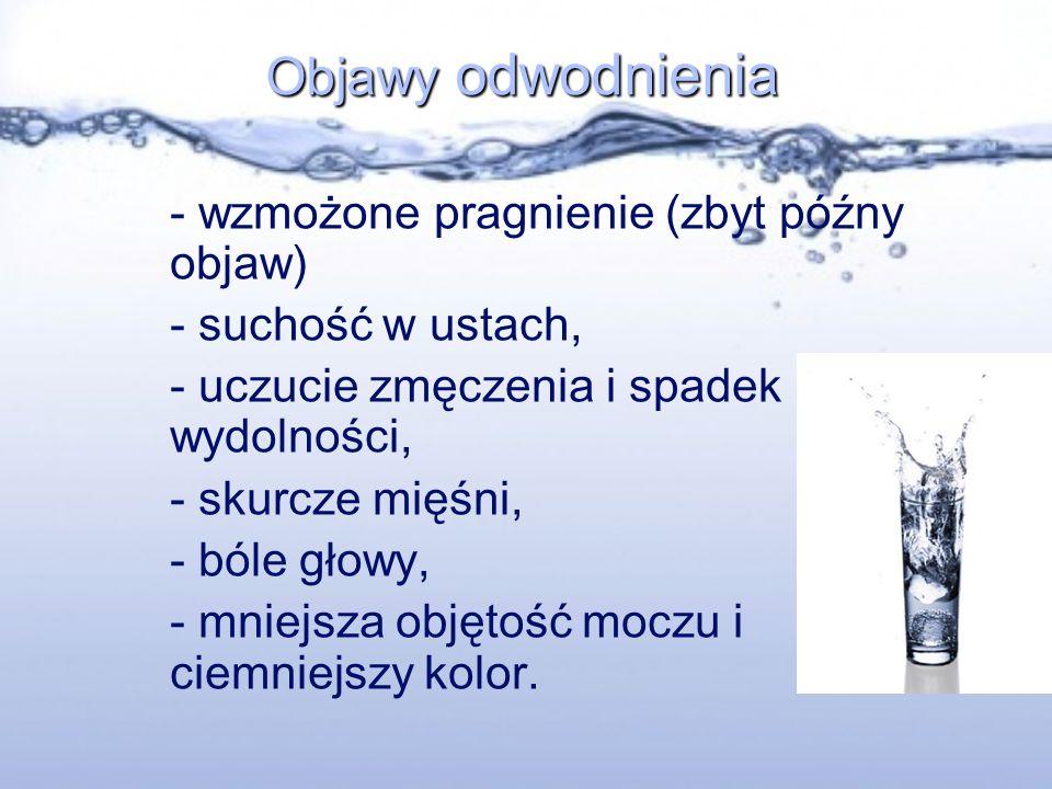 Objawy odwodnienia - wzmożone pragnienie (zbyt późny objaw) - suchość w ustach, - uczucie zmęczenia i spadek wydolności, - skurcze mięśni, - bóle głow