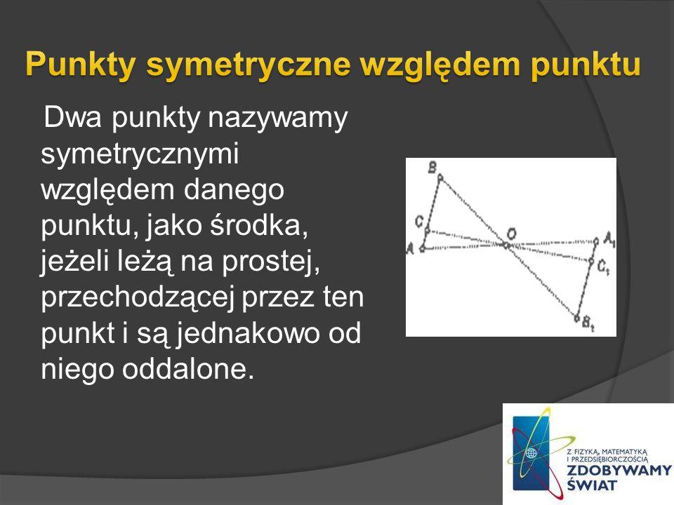 Dwa punkty nazywamy symetrycznymi względem danego punktu, jako środka, jeżeli leżą na prostej, przechodzącej przez ten punkt i są jednakowo od niego o