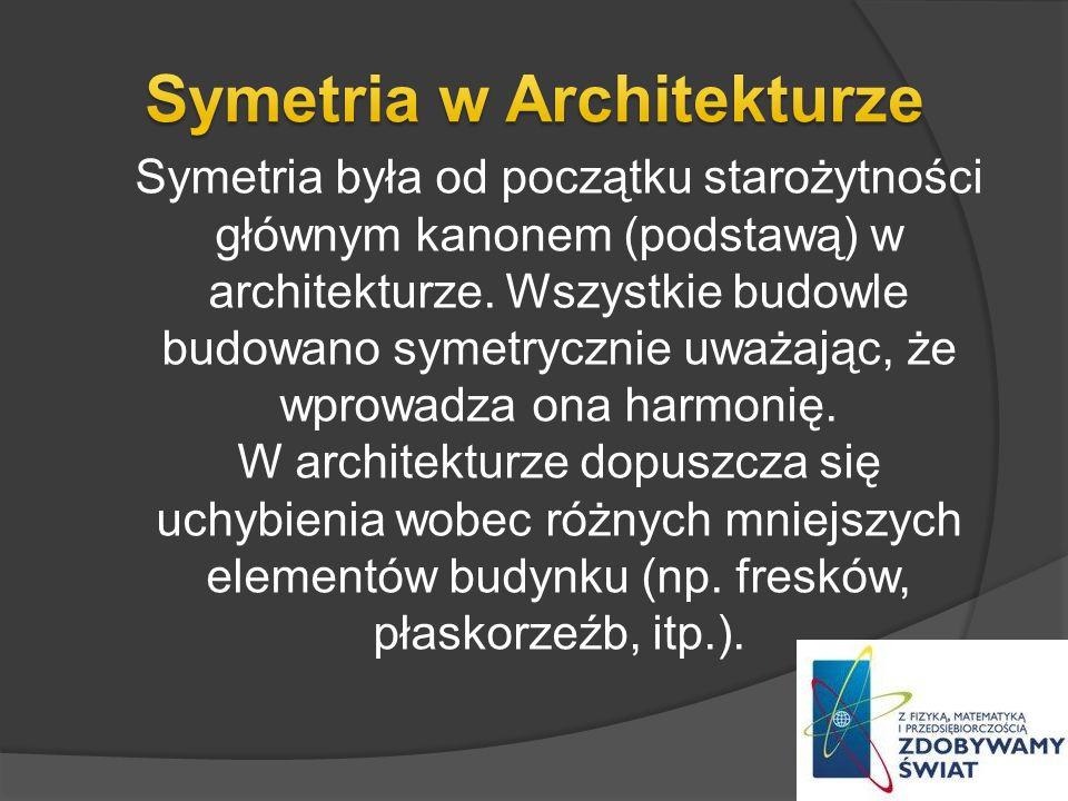 Symetria była od początku starożytności głównym kanonem (podstawą) w architekturze. Wszystkie budowle budowano symetrycznie uważając, że wprowadza ona