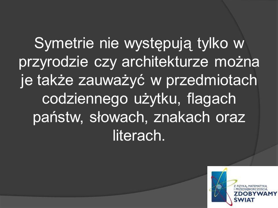Symetrie nie występują tylko w przyrodzie czy architekturze można je także zauważyć w przedmiotach codziennego użytku, flagach państw, słowach, znakac