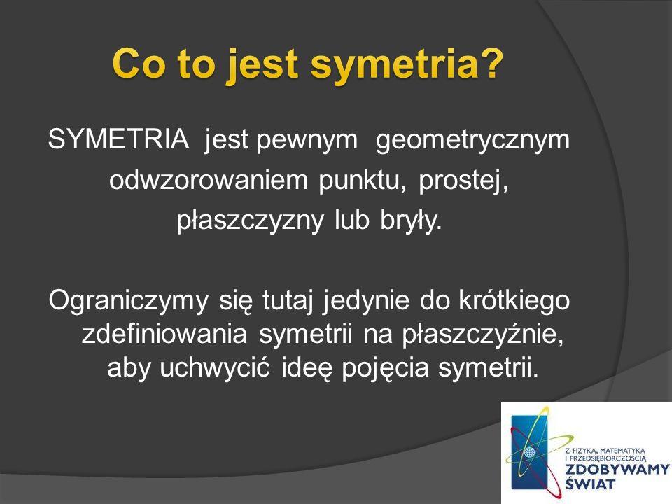 SYMETRIA jest pewnym geometrycznym odwzorowaniem punktu, prostej, płaszczyzny lub bryły. Ograniczymy się tutaj jedynie do krótkiego zdefiniowania syme