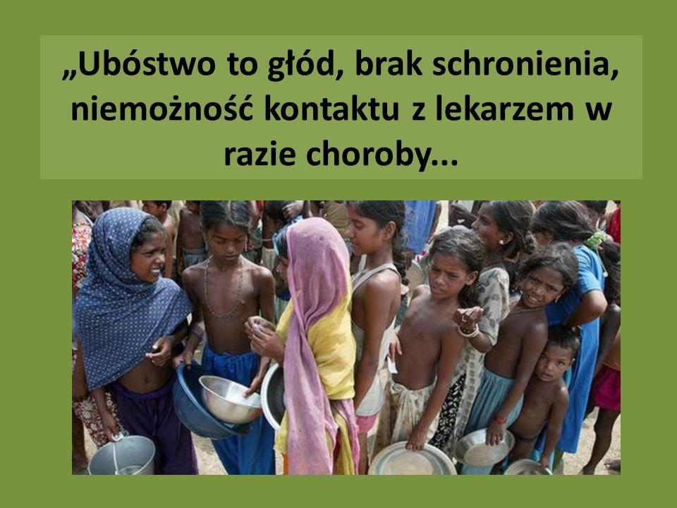 Ubóstwo to głód, brak schronienia, niemożność kontaktu z lekarzem w razie choroby...