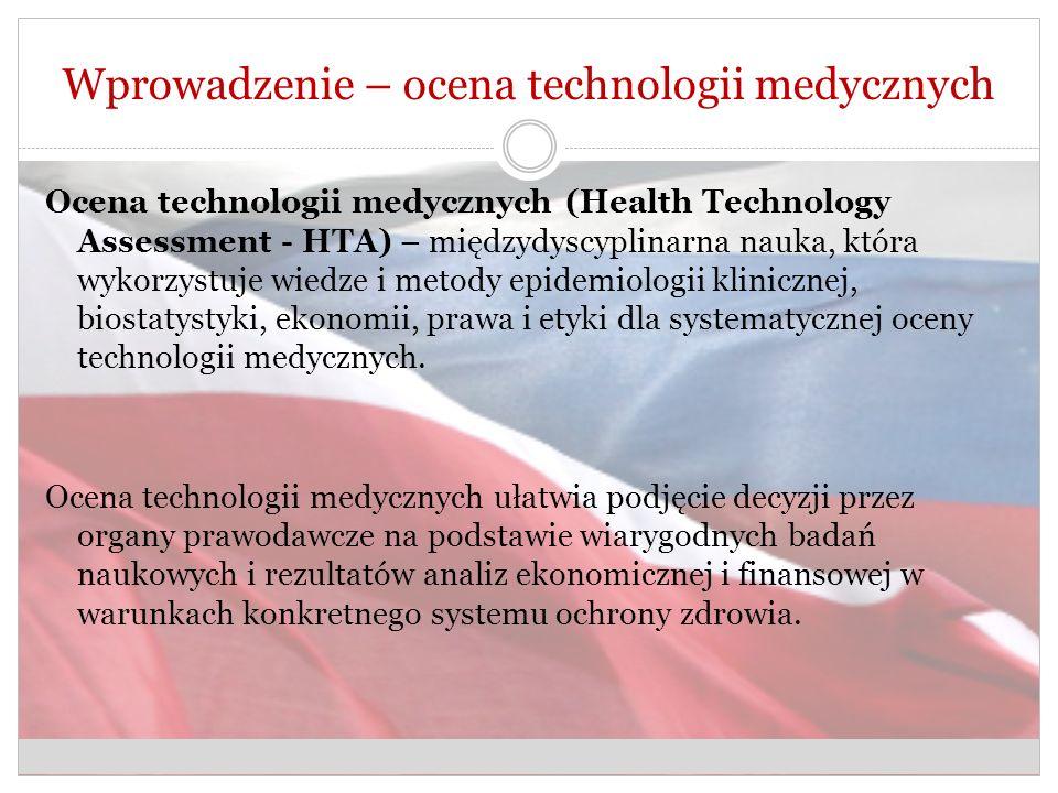 Wprowadzenie – ocena technologii medycznych Ocena technologii medycznych (Health Technology Assessment - HTA) – międzydyscyplinarna nauka, która wykorzystuje wiedze i metody epidemiologii klinicznej, biostatystyki, ekonomii, prawa i etyki dla systematycznej oceny technologii medycznych.
