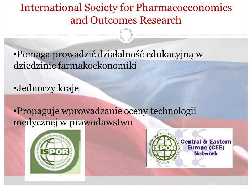 International Society for Pharmacoeconomics and Outcomes Research Pomaga prowadzić działalność edukacyjną w dziedzinie farmakoekonomiki Jednoczy kraje Propaguje wprowadzanie oceny technologii medycznej w prawodawstwo