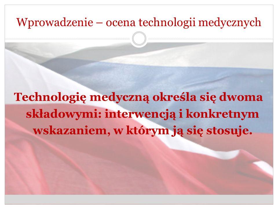 Wprowadzenie – ocena technologii medycznych Technologię medyczną określa się dwoma składowymi: interwencją i konkretnym wskazaniem, w którym ją się stosuje.