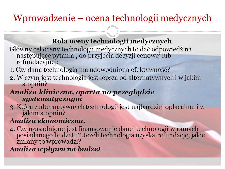 Wprowadzenie – ocena technologii medycznych Rola oceny technologii medycznych Główny cel oceny technologii medycznych to dać odpowiedź na następujące pytania, do przyjęcia decyzji cenowej lub refundacyjnej: 1.
