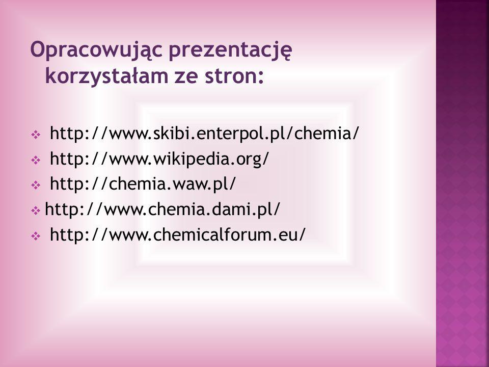 Opracowując prezentację korzystałam ze stron: http://www.skibi.enterpol.pl/chemia/ http://www.wikipedia.org/ http://chemia.waw.pl/ http://www.chemia.d