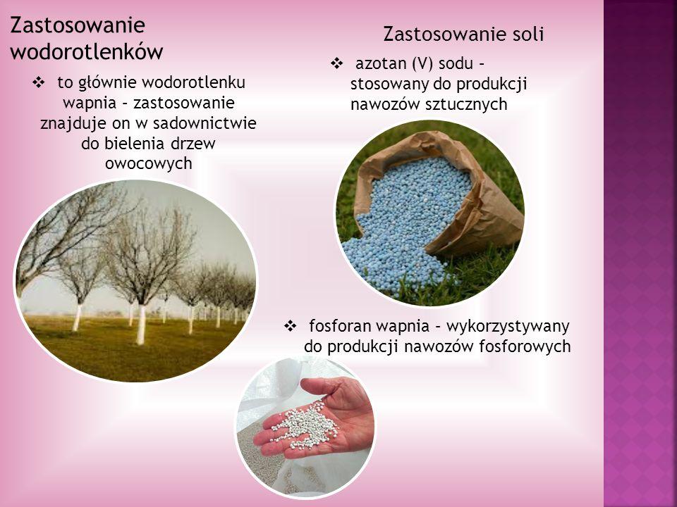 Zastosowanie wodorotlenków to głównie wodorotlenku wapnia – zastosowanie znajduje on w sadownictwie do bielenia drzew owocowych Zastosowanie soli azotan (V) sodu – stosowany do produkcji nawozów sztucznych fosforan wapnia – wykorzystywany do produkcji nawozów fosforowych