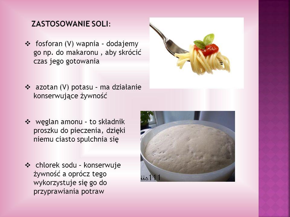 ZASTOSOWANIE SOLI : fosforan (V) wapnia – dodajemy go np. do makaronu, aby skrócić czas jego gotowania azotan (V) potasu – ma działanie konserwujące ż